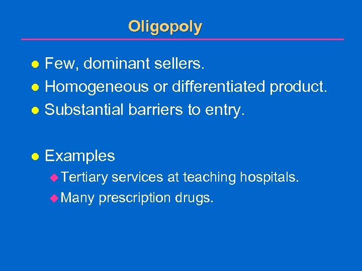 Oligopoly Few, dominant sellers. l Homogeneous or differentiated product. l Substantial barriers to entry.