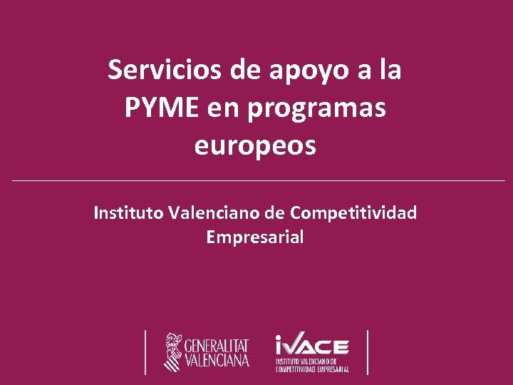 Servicios de apoyo a la PYME en programas europeos Instituto Valenciano de Competitividad Empresarial