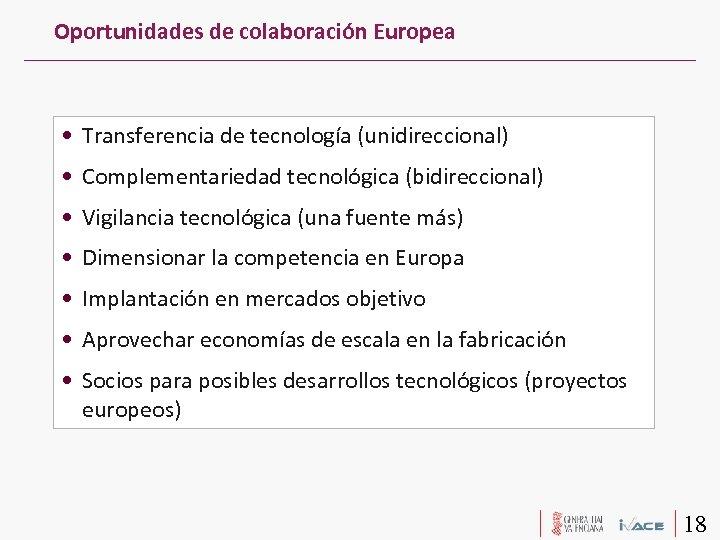 Oportunidades de colaboración Europea • Transferencia de tecnología (unidireccional) • Complementariedad tecnológica (bidireccional) •