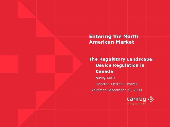 Entering the North American Market The Regulatory Landscape: Device Regulation in Canada Nancy Ruth