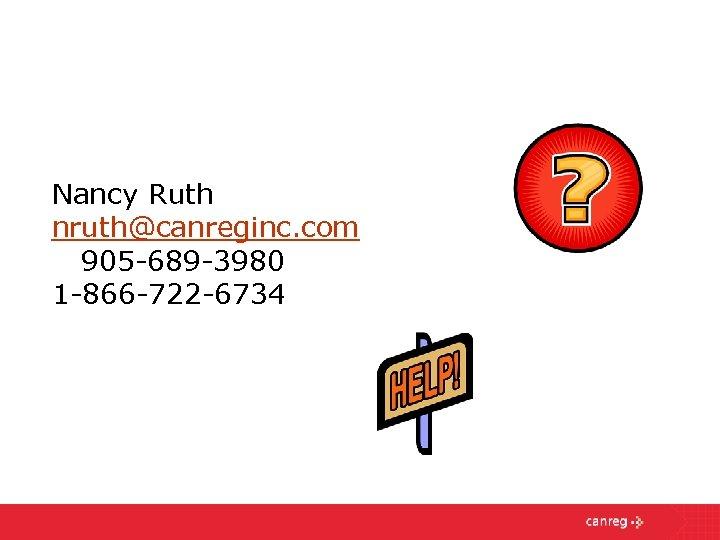 Nancy Ruth nruth@canreginc. com 905 -689 -3980 1 -866 -722 -6734