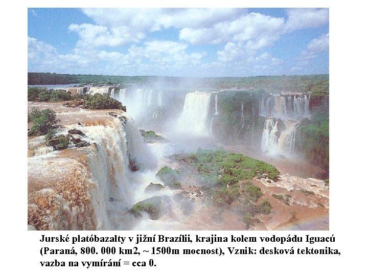 Jurské platóbazalty v jižní Brazílii, krajina kolem vodopádu Iguacú (Paraná, 800. 000 km 2,