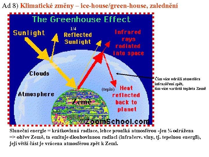 Ad 8) Klimatické změny – ice-house/green-house, zalednění 1/4 (teplo) Čím více odráží atmosféra infrazáření