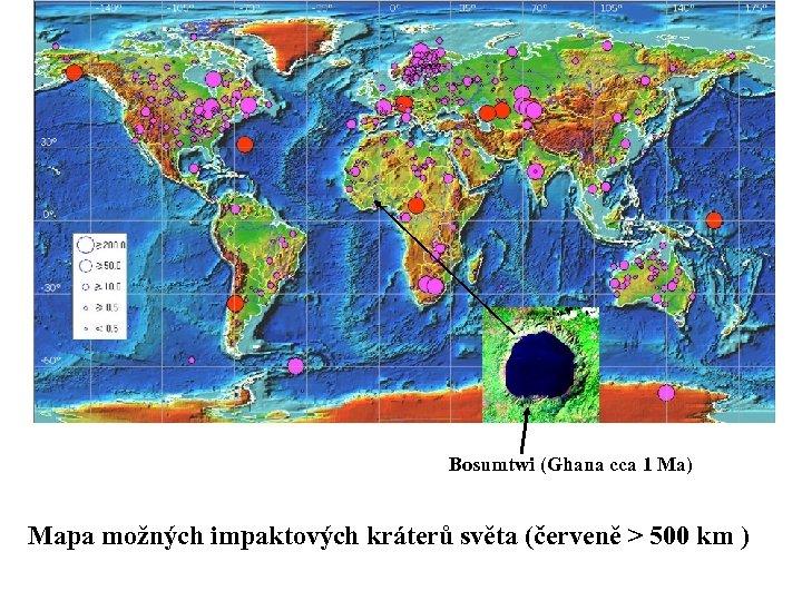 Bosumtwi (Ghana cca 1 Ma) Mapa možných impaktových kráterů světa (červeně > 500 km