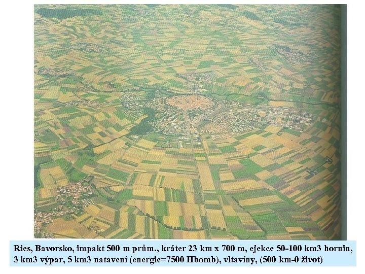 Ries, Bavorsko, impakt 500 m prům. , kráter 23 km x 700 m, ejekce