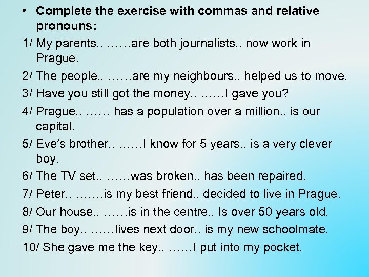 • Complete the exercise with commas and relative pronouns: 1/ My parents. .