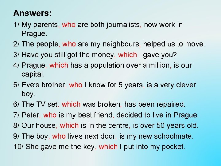 Answers: 1/ My parents, who are both journalists, now work in Prague. 2/ The