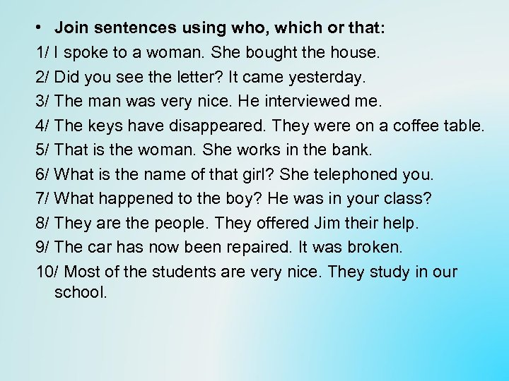 • Join sentences using who, which or that: 1/ I spoke to a