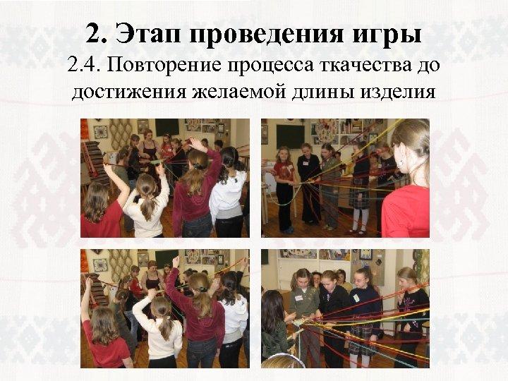 2. Этап проведения игры 2. 4. Повторение процесса ткачества до достижения желаемой длины изделия
