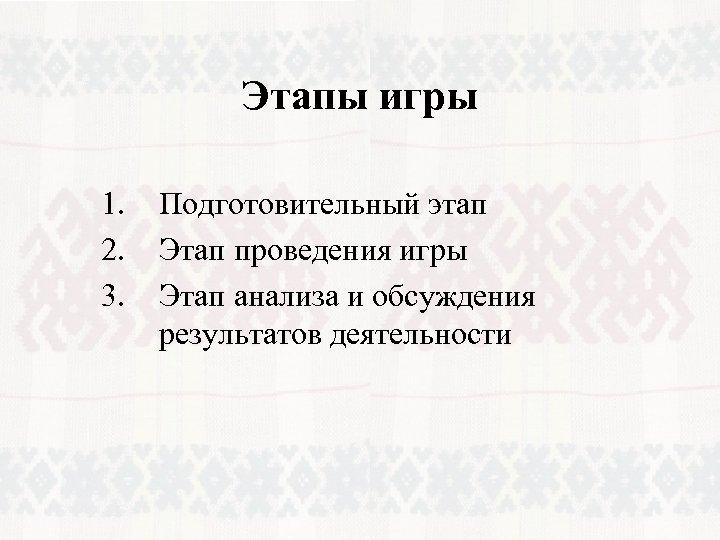 Этапы игры 1. 2. 3. Подготовительный этап Этап проведения игры Этап анализа и обсуждения