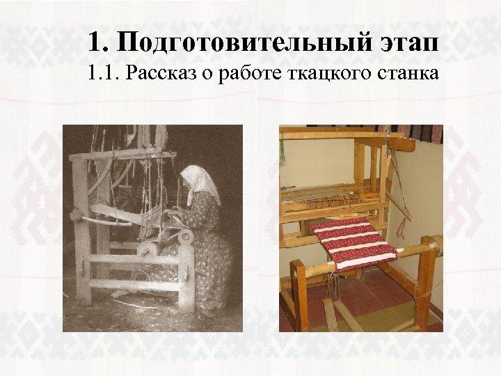 1. Подготовительный этап 1. 1. Рассказ о работе ткацкого станка
