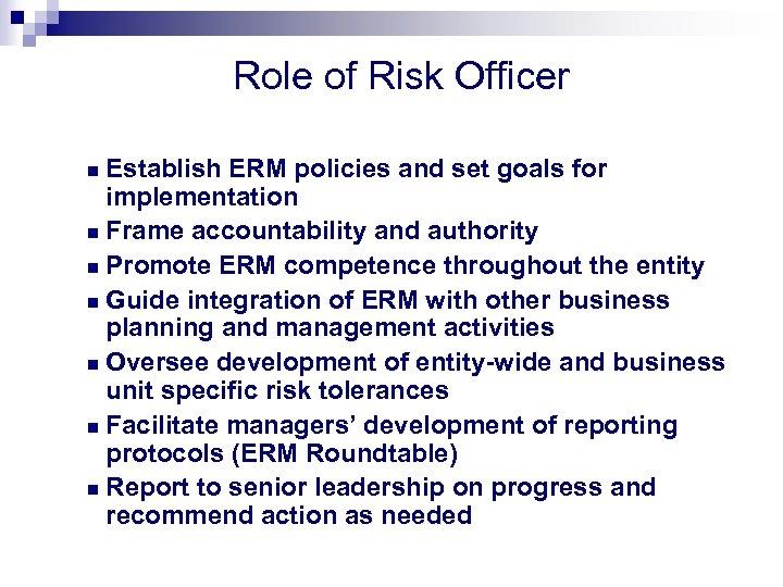 Role of Risk Officer Establish ERM policies and set goals for implementation n Frame