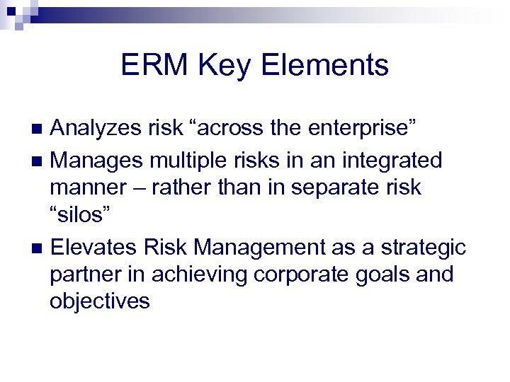 "ERM Key Elements Analyzes risk ""across the enterprise"" n Manages multiple risks in an"