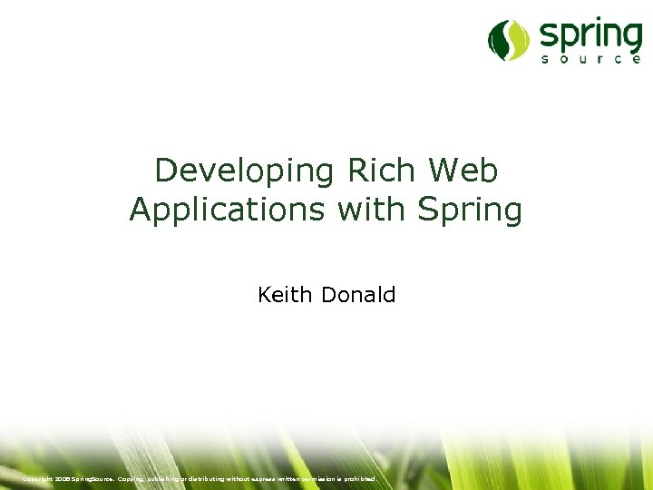 Developing Rich Web Applications with Spring Keith Donald Copyright 2008 Spring. Source. Copying, publishing