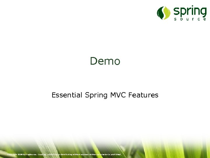 Demo Essential Spring MVC Features Copyright 2008 Spring. Source. Copying, publishing or distributing without