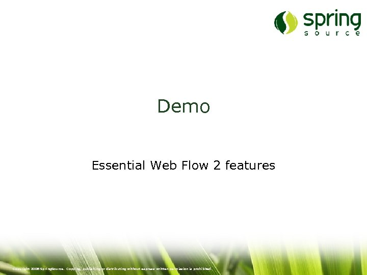 Demo Essential Web Flow 2 features Copyright 2008 Spring. Source. Copying, publishing or distributing
