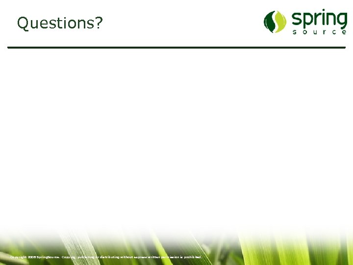 Questions? 55 Copyright 2008 Spring. Source. Copying, publishing or distributing without express written permission