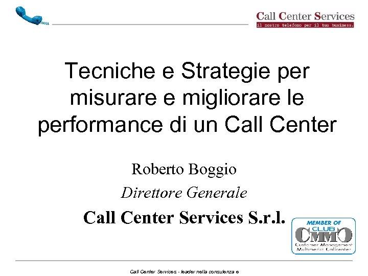 Tecniche e Strategie per misurare e migliorare le performance di un Call Center Roberto