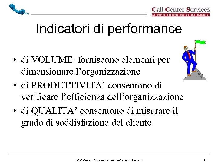 Indicatori di performance • di VOLUME: forniscono elementi per dimensionare l'organizzazione • di PRODUTTIVITA'