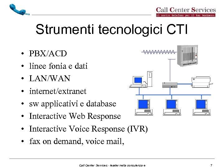 Strumenti tecnologici CTI • • PBX/ACD linee fonia e dati LAN/WAN internet/extranet sw applicativi