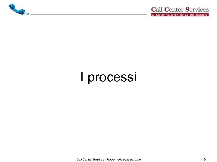 I processi Call Center Services - leader nella consulenza e 9