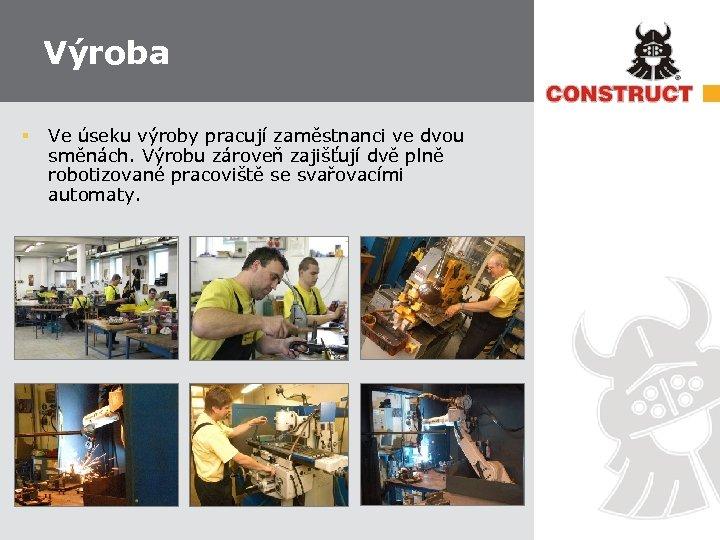Výroba § Ve úseku výroby pracují zaměstnanci ve dvou směnách. Výrobu zároveň zajišťují dvě