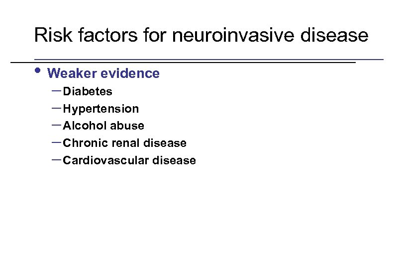 Risk factors for neuroinvasive disease • Weaker evidence – Diabetes – Hypertension – Alcohol