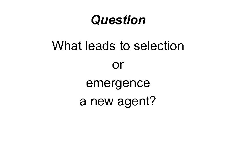 Question What leads to selection or emergence a new agent?