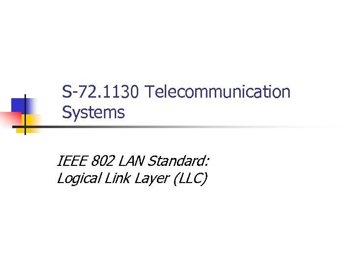 S-72. 1130 Telecommunication Systems IEEE 802 LAN Standard: Logical Link Layer (LLC)