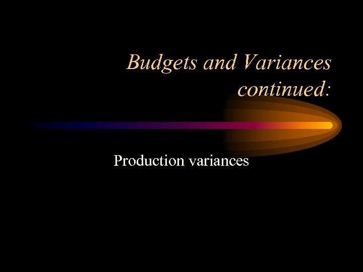 Budgets and Variances continued: Production variances