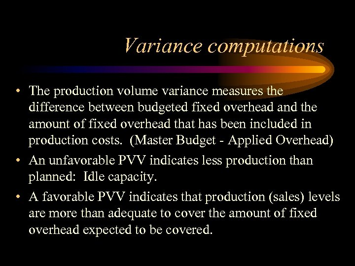 Variance computations • The production volume variance measures the difference between budgeted fixed overhead
