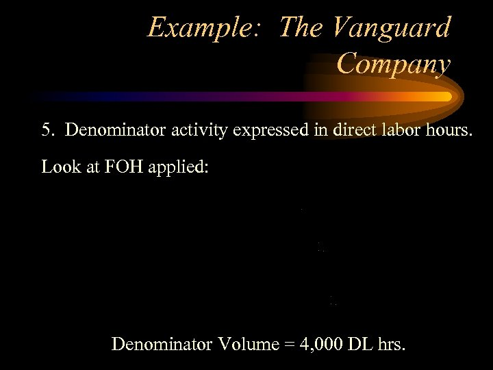 Example: The Vanguard Company 5. Denominator activity expressed in direct labor hours. Look at