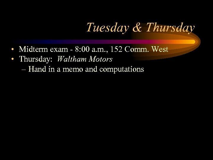 Tuesday & Thursday • Midterm exam - 8: 00 a. m. , 152 Comm.
