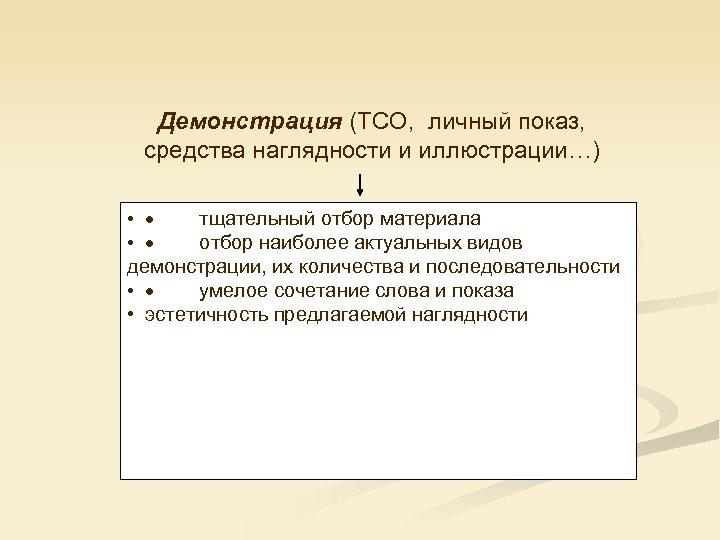 Демонстрация (ТСО, личный показ, средства наглядности и иллюстрации…) • · тщательный отбор материала •