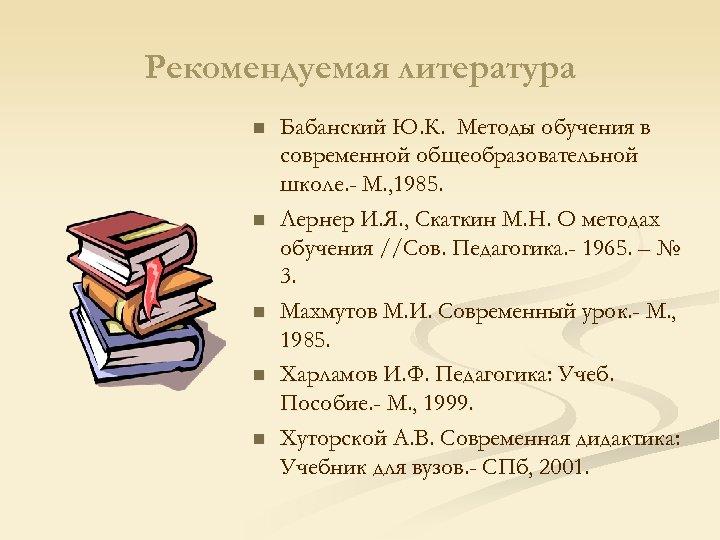 Рекомендуемая литература n n n Бабанский Ю. К. Методы обучения в современной общеобразовательной школе.