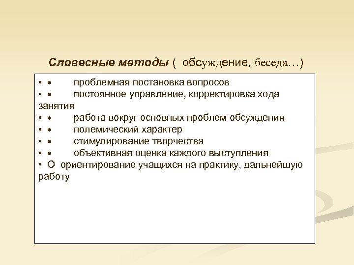 Словесные методы ( обсуждение, беседа…) • · проблемная постановка вопросов • · постоянное управление,