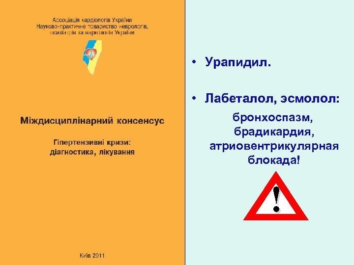 • Урапидил. • Лабеталол, эсмолол: бронхоспазм, брадикардия, атриовентрикулярная блокада! !