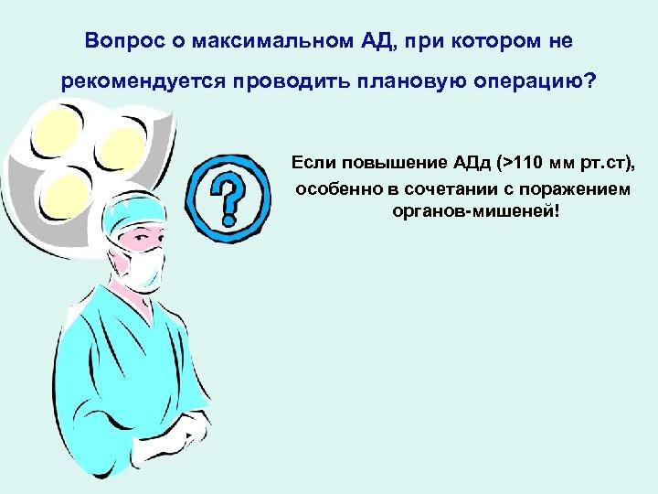 Вопрос о максимальном АД, при котором не рекомендуется проводить плановую операцию? Если повышение АДд