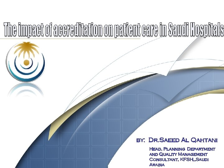 by: Dr. Saeed Al Qahtani Head, Planning Department and Quality Management 1 Consultant, KFSH,