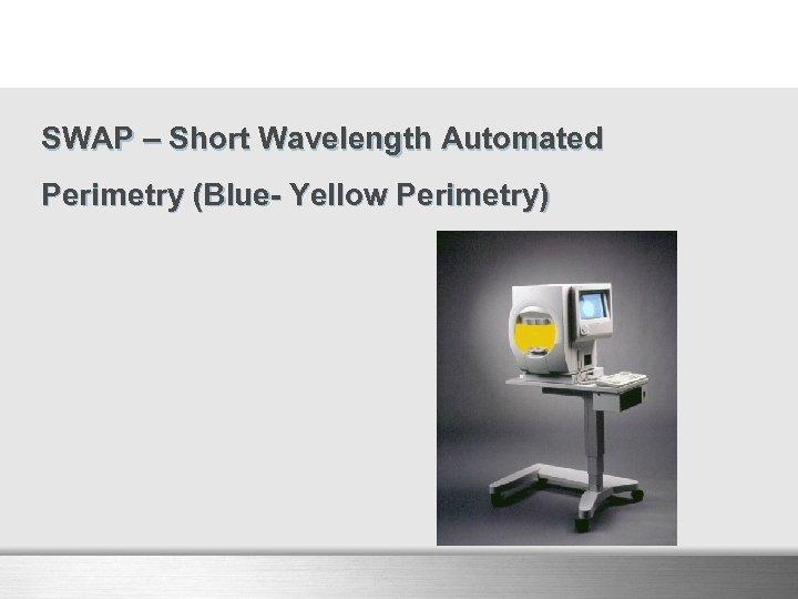 SWAP – Short Wavelength Automated Perimetry (Blue- Yellow Perimetry)