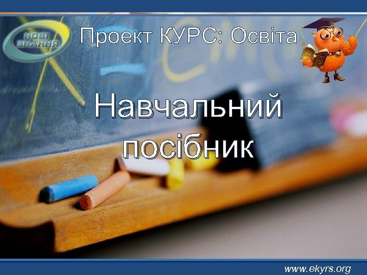 Проект КУРС: Освіта Навчальний посібник www. ekyrs. org