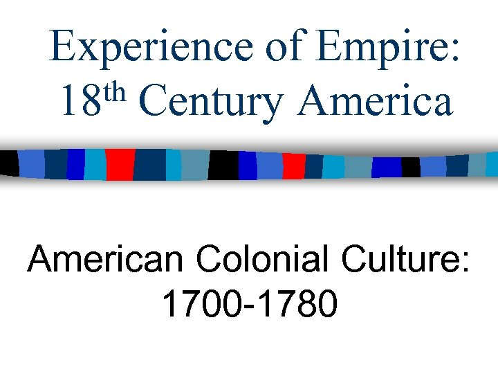 Experience of Empire: th Century America 18 American Colonial Culture: 1700 -1780