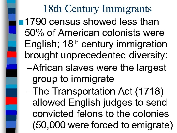 18 th Century Immigrants ■ 1790 census showed less than 50% of American colonists