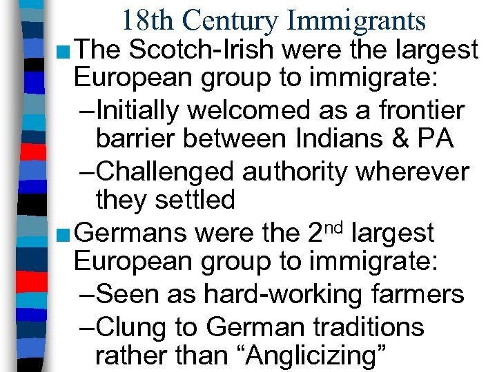 18 th Century Immigrants ■ The Scotch-Irish were the largest European group to immigrate: