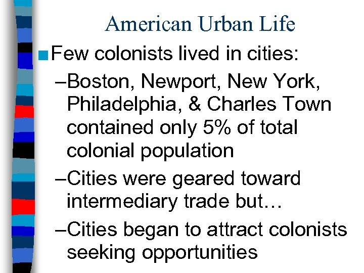 American Urban Life ■ Few colonists lived in cities: –Boston, Newport, New York, Philadelphia,