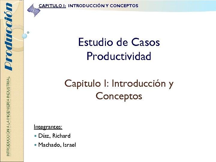 Producción CAPITULO I: INTRODUCCIÓN Y CONCEPTOS Estudio de Casos Productividad Capitulo I: Introducción y