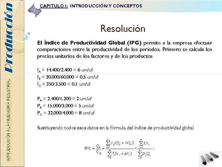 Producción CAPITULO I: INTRODUCCIÓN Y CONCEPTOS Resolución El Índice de Productividad Global (IPG) permite