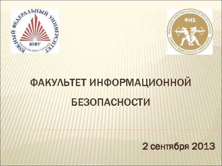 ФАКУЛЬТЕТ ИНФОРМАЦИОННОЙ БЕЗОПАСНОСТИ 2 сентября 2013