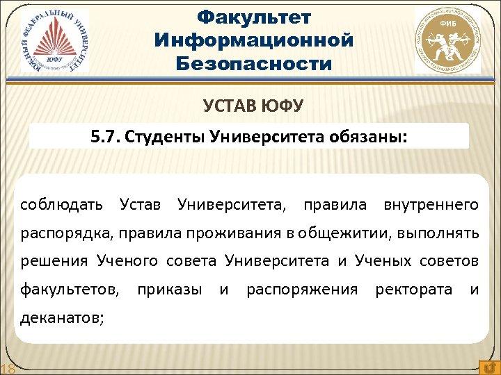 18 Факультет Информационной Безопасности УСТАВ ЮФУ 5. 7. Студенты Университета обязаны: соблюдать Устав Университета,