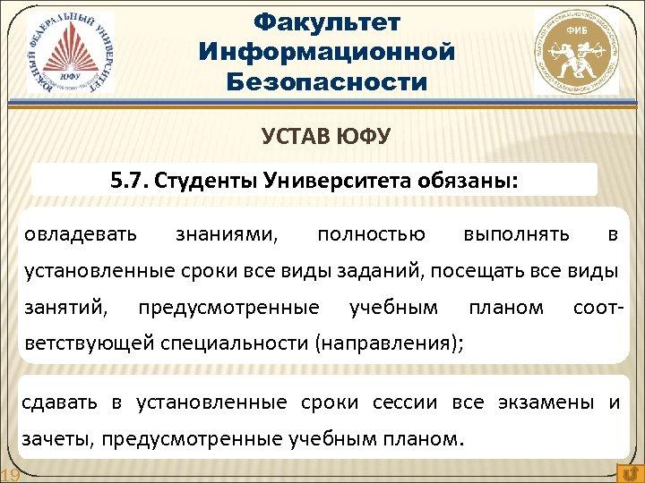 19 Факультет Информационной Безопасности УСТАВ ЮФУ 5. 7. Студенты Университета обязаны: овладевать знаниями, полностью
